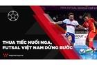 Thua tiếc nuối Nga, ĐT Futsal Việt Nam dừng bước tại vòng 1/8 World Cup 2021