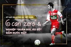 """Kỷ lục gia bóng đá Việt Nam: 6 con """"zero"""" & nghiệp """"quần đùi, áo số"""" đẫm nước mắt"""