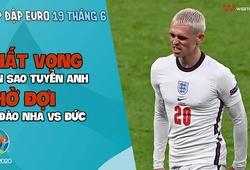 NHỊP ĐẬP EURO 2021   Bản tin ngày 19/6: Thất vọng dàn sao tuyển Anh, chờ đợi Bồ Đào Nha vs Đức