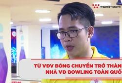 Câu chuyện lạ từ VĐV bóng chuyền trở thành nhà VĐ Bowling toàn quốc