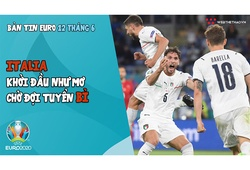 NHỊP ĐẬP EURO 2020   Bản tin ngày 12/6: Italia khởi đầu như mơ, chờ tuyển Bỉ