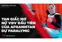 Tan giấc mơ trở thành nữ VĐV đầu tiên của Afghanistan dự Paralymic