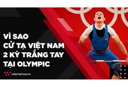 """Vì sao cử tạ  Việt Nam hai kỳ Olympic """"trắng tay"""" còn Indonesia¸Philippines đại thắng?"""