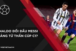 Ronaldo sẽ đối đầu Messi ở bảng tử thần Champions League?
