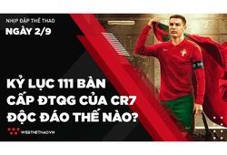 Nhịp đập Thể thao 02/09: Kỷ lục 111 bàn cấp ĐTQG của Ronaldo độc đáo thế nào?