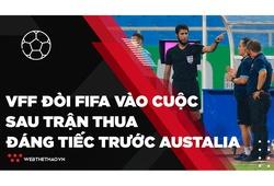 VFF đòi FIFA vào cuộc sau trận thua đáng tiếc trước Australia | Bóng đá