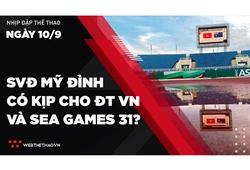 Nhịp đập Thể thao 10/09: SVĐ Mỹ Đình có kịp sửa sang hạ tầng để phục vụ ĐTVN và SEA Games 31?
