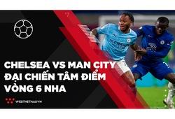 Tâm điểm đại chiến Chelsea vs Man City | Vòng 6 Ngoại hạng Anh 2021-2022