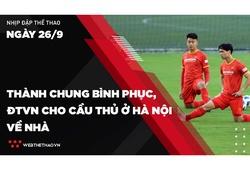 Nhịp đập Thể thao 26/09: Thành Chung bình phục, ĐTVN cho cầu thủ ở Hà Nội về nhà