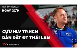 Nhịp đập Thể thao 27/09: Cựu HLV TP.HCM dẫn dắt ĐT Thái Lan