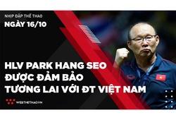 Nhịp đập Thể thao 16/10: HLV Park Hang Seo được đảm bảo tương lai với ĐT Việt Nam