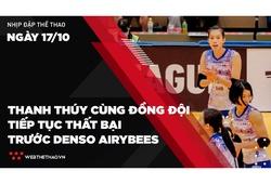 Nhịp đập Thể thao 17/10: Thanh Thúy cùng đồng đội tiếp tục thất bại trước Denso Airybees