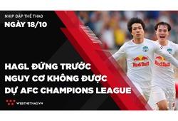 Nhịp đập Thể thao 18/10: HAGL đứng trước nguy cơ không được dự AFC Champions League