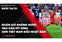 Nhịp đập Thể thao 20/10: Khán giả không được vào sân Mỹ Đình xem ĐT Việt Nam đấu Nhật Bản