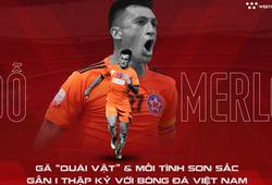 """Đỗ Merlo: Gã """"quái vật"""" và mối tình son sắc gần 1 thập kỷ với bóng đá Việt Nam"""