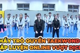 Trong cái khó mùa dịch COVID, thầy trò tuyển Quyền Taekwondo ló cái khôn