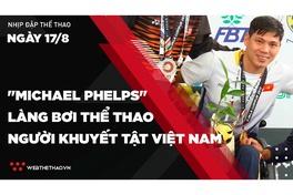 """Nhịp đập Thể thao 17/08: Võ Thanh Tùng - """"Michael Phelps"""" làng bơi Thể thao người khuyết tật Việt Nam"""