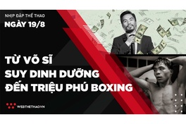 Nhịp đập Thể thao 19/08: Manny Pacquiao - Từ võ sĩ suy dinh dưỡng đến triệu phú Boxing