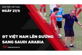 Nhịp đập Thể thao 27/08: ĐT Việt Nam lên đường sang Saudi Arabia