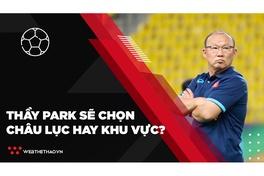 Châu lục hay khu vực, thầy Park sẽ ưu tiên đấu trường nào?