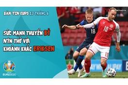 NHỊP ĐẬP EURO 2020 | Bản tin ngày 13/6: Sức mạnh ĐT Bỉ, nín thở khoảnh khắc thần kỳ với Eriksen