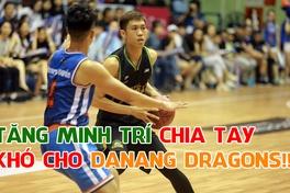 Tăng Minh Trí chia tay VBA, Danang Dragons khốn đốn