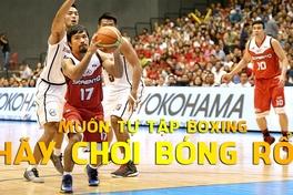 Tin được không - Muốn tự tập Boxing, hãy chơi bóng rổ trước tiên!