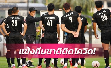 Hai cầu thủ nhiễm COVID-19, ĐT Thái Lan phá sản kế hoạch chuẩn bị VL World Cup 2022