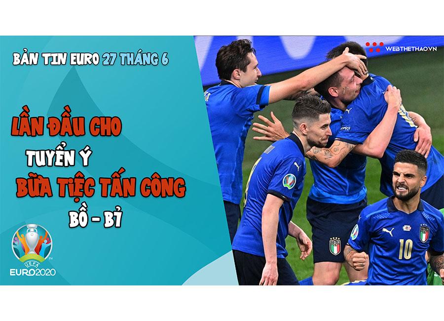 NHỊP ĐẬP EURO 2021   Bản tin ngày 27/6: Lần đầu cho tuyển Ý, chờ đợi bữa tiệc tấn công Bồ - Bỉ